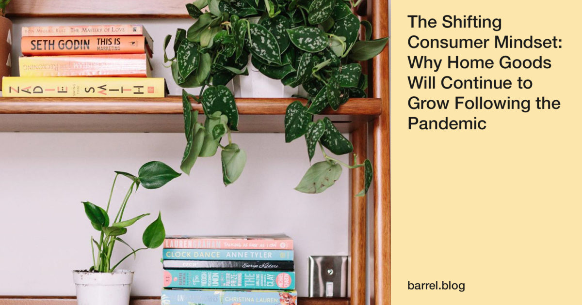 The Shifting Consumer Mindset: Why Home Goods Will Continue to Grow Following the Pandemic